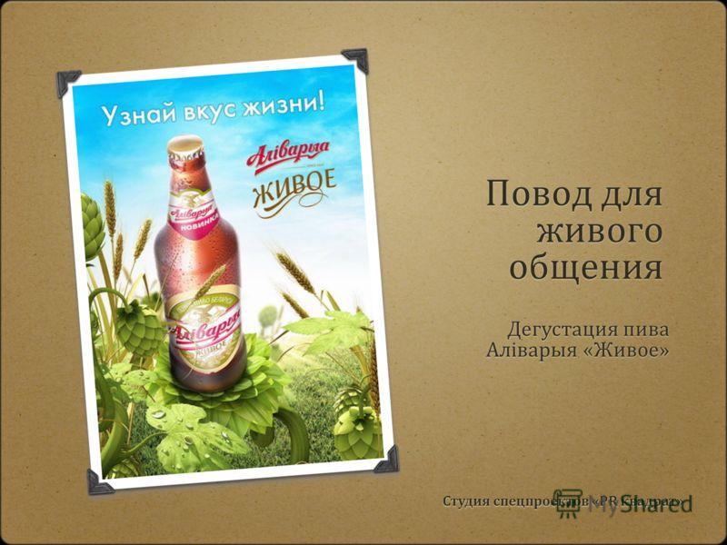Повод для живого общения Студия спецпроектов «PR квадрат» Дегустация пива Алiварыя «Живое»