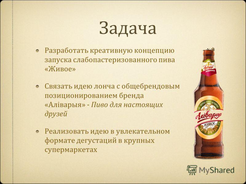 Задача Разработать креативную концепцию запуска слабопастеризованного пива «Живое» Связать идею лонча с общебрендовым позиционированием бренда «Aлiварыя» - Пиво для настоящих друзей Реализовать идею в увлекательном формате дегустаций в крупных суперм