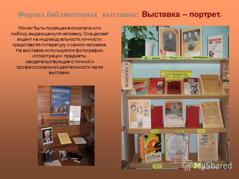 Формы библиотечных выставок: Выставка – портрет. Может быть посвящена писателю или любому выдающемуся человеку. Она делает акцент на индивидуальности личности, представляя литературу о самом человеке. На выставке используются фотографии, иллюстрации,