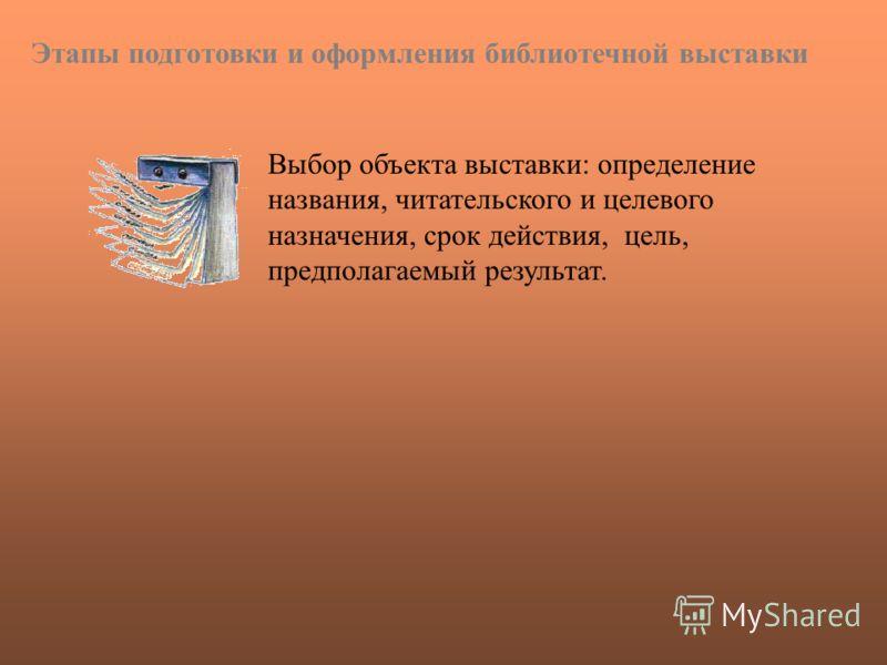 Выбор объекта выставки: определение названия, читательского и целевого назначения, срок действия, цель, предполагаемый результат. Этапы подготовки и оформления библиотечной выставки