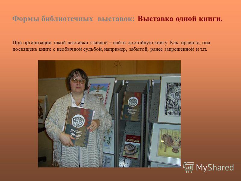 Формы библиотечных выставок: Выставка одной книги. При организации такой выставки главное – найти достойную книгу. Как, правило, она посвящена книге с необычной судьбой, например, забытой, ранее запрещенной и т.п.