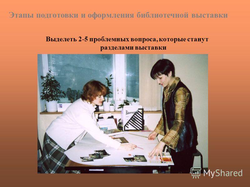 Выделеть 2-5 проблемных вопроса, которые станут разделами выставки Этапы подготовки и оформления библиотечной выставки