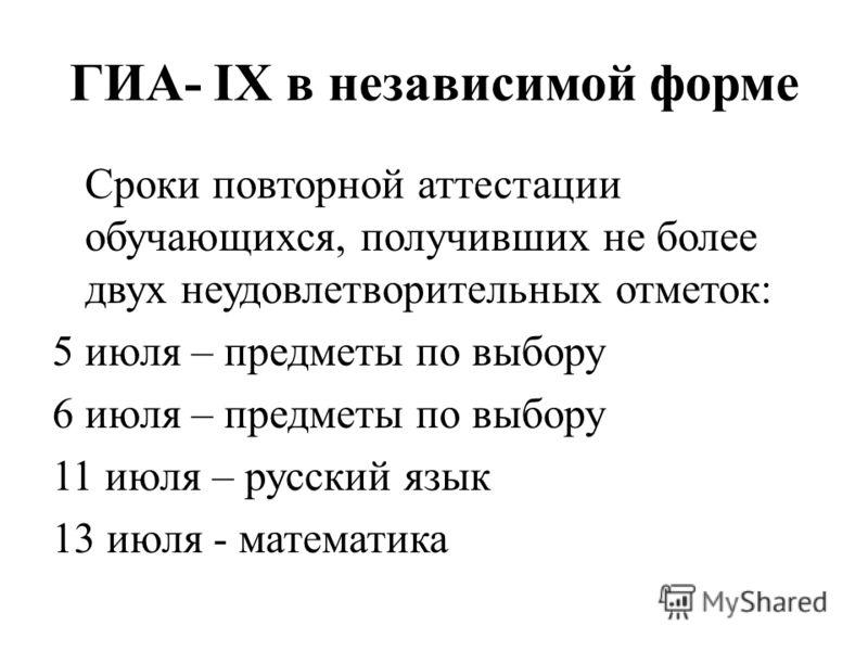 ГИА- IX в независимой форме Сроки повторной аттестации обучающихся, получивших не более двух неудовлетворительных отметок: 5 июля – предметы по выбору 6 июля – предметы по выбору 11 июля – русский язык 13 июля - математика