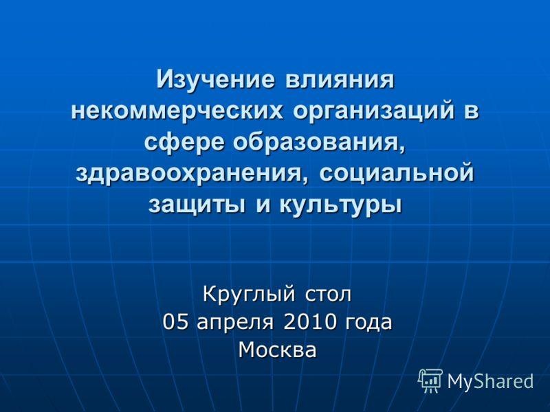 Изучение влияния некоммерческих организаций в сфере образования, здравоохранения, социальной защиты и культуры Круглый стол 05 апреля 2010 года Москва