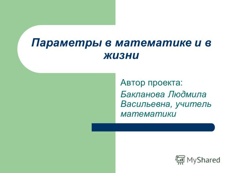 Параметры в математике и в жизни Автор проекта: Бакланова Людмила Васильевна, учитель математики