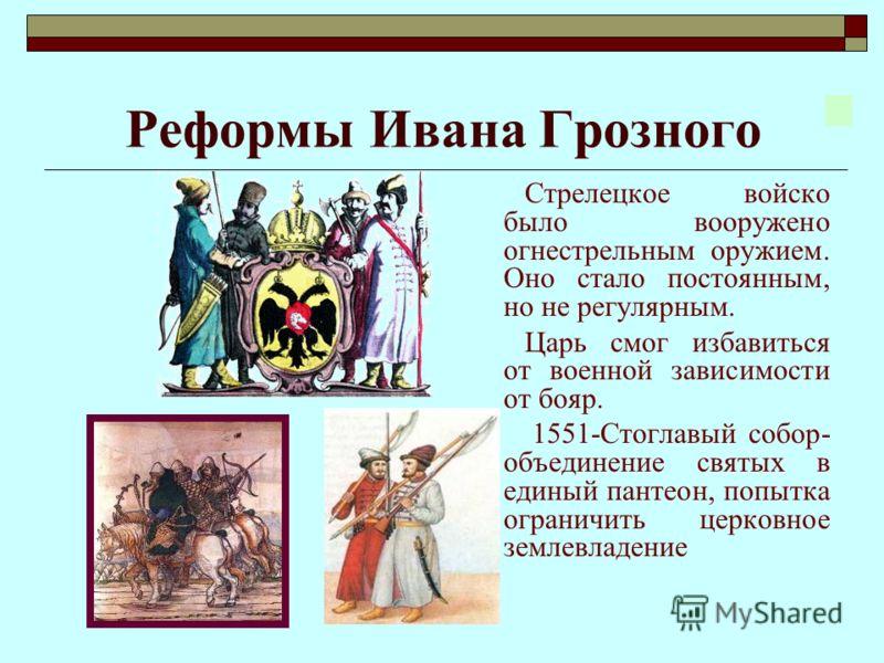 Реформы Ивана Грозного Стрелецкое войско было вооружено огнестрельным оружием. Оно стало постоянным, но не регулярным. Царь смог избавиться от военной зависимости от бояр. 1551-Стоглавый собор- объединение святых в единый пантеон, попытка ограничить