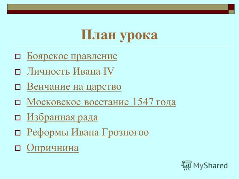 План урока Боярское правление Личность Ивана IV Личность Ивана IV Венчание на царство Московское восстание 1547 года Избранная рада Реформы Ивана Грозногоо Реформы Ивана Грозногоо Опричнина