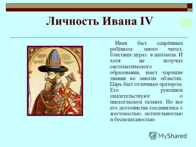 Личность Ивана IV Иван был одарённым ребёнком: много читал, блестяще играл в шахматы. И хотя не получил систематического образования, имел хорошие знания во многих областях. Царь был отличным оратором. Его рукописи свидетельствуют о писательском тала