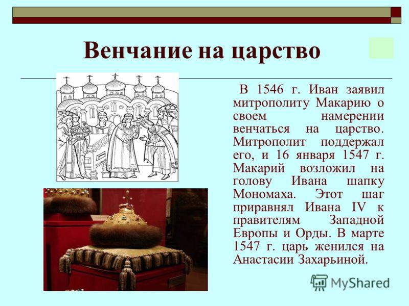Венчание на царство В 1546 г. Иван заявил митрополиту Макарию о своем намерении венчаться на царство. Митрополит поддержал его, и 16 января 1547 г. Макарий возложил на голову Ивана шапку Мономаха. Этот шаг приравнял Ивана IV к правителям Западной Евр