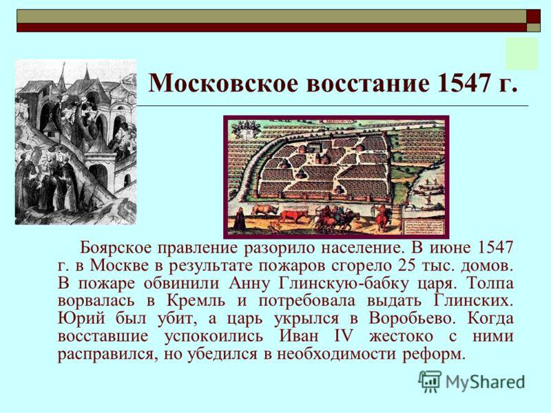 Московское восстание 1547 г. Боярское правление разорило население. В июне 1547 г. в Москве в результате пожаров сгорело 25 тыс. домов. В пожаре обвинили Анну Глинскую-бабку царя. Толпа ворвалась в Кремль и потребовала выдать Глинских. Юрий был убит,