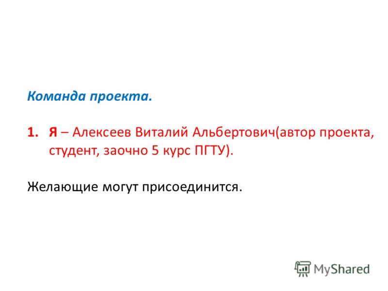 Команда проекта. 1.Я – Алексеев Виталий Альбертович(автор проекта, студент, заочно 5 курс ПГТУ). Желающие могут присоединится.