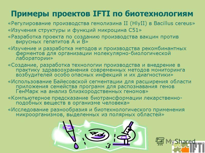 Примеры проектов IFTI по биотехнологиям «Регулирование производства гемолизина II (HlyII) в Bacillus cereus» «Изучения структуры и функций микроцина С51» «Разработка проекта по созданию производства вакцин против вирусных гепатитов А и В» «Изучение и