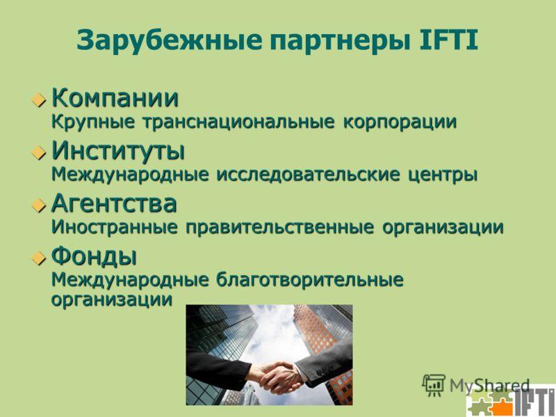 Зарубежные партнеры IFTI Компании Крупные транснациональные корпорации Компании Крупные транснациональные корпорации Институты Международные исследовательские центры Институты Международные исследовательские центры Агентства Иностранные правительстве