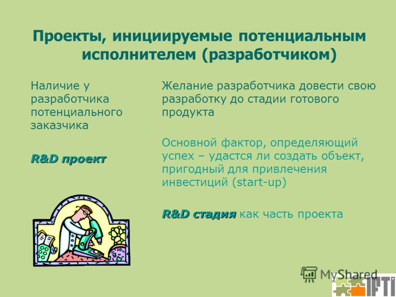 Проекты, инициируемые потенциальным исполнителем (разработчиком) Наличие у разработчика потенциального заказчика Желание разработчика довести свою разработку до стадии готового продукта R&D проект Основной фактор, определяющий успех – удастся ли созд