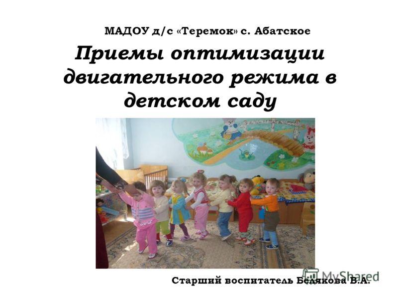 Приемы оптимизации двигательного режима в детском саду МАДОУ д/с «Теремок» с. Абатское Старший воспитатель Белякова В.А.