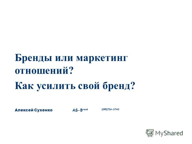 Бренды или маркетинг отношений? Как усилить свой бренд? Алексей Сухенко AS-B rand (095)724-3740