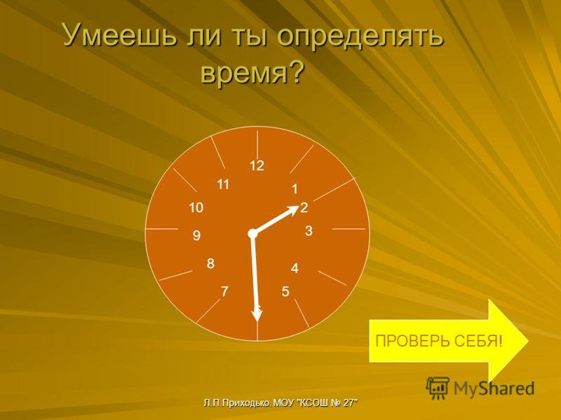 Л.П.Приходько. МОУ КСОШ 27 Умеешь ли ты определять время? 12 6 9 3 10 11 1 2 4 5 8 7 ПРОВЕРЬ СЕБЯ!