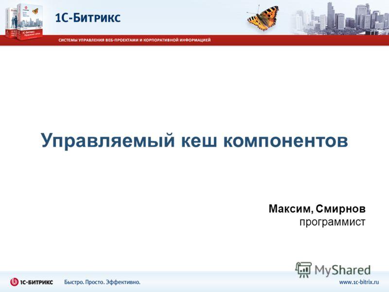 Управляемый кеш компонентов Максим, Смирнов программист