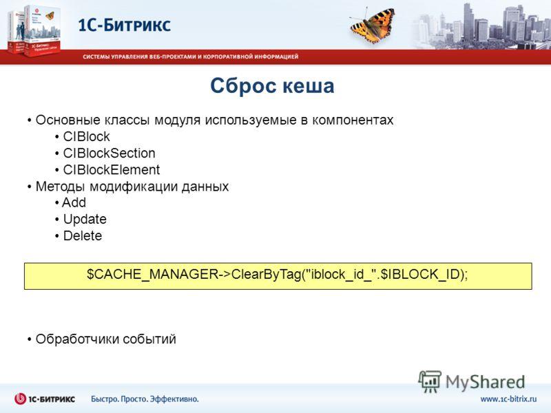 Сброс кеша Основные классы модуля используемые в компонентах CIBlock CIBlockSection CIBlockElement Методы модификации данных Add Update Delete $CACHE_MANAGER->ClearByTag(iblock_id_.$IBLOCK_ID); Обработчики событий