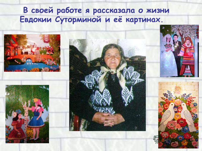 В своей работе я рассказала о жизни Евдокии Суторминой и её картинах.