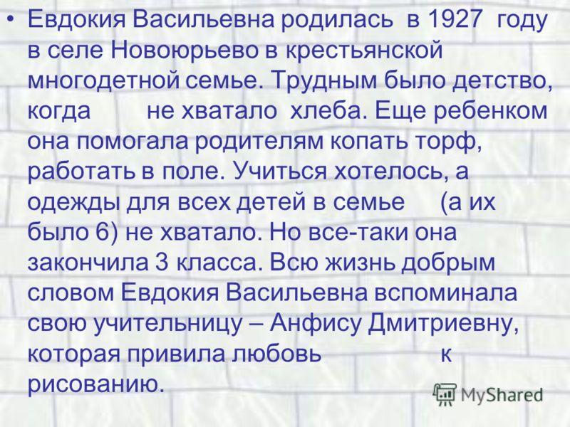 Евдокия Васильевна родилась в 1927 году в селе Новоюрьево в крестьянской многодетной семье. Трудным было детство, когда не хватало хлеба. Еще ребенком она помогала родителям копать торф, работать в поле. Учиться хотелось, а одежды для всех детей в се