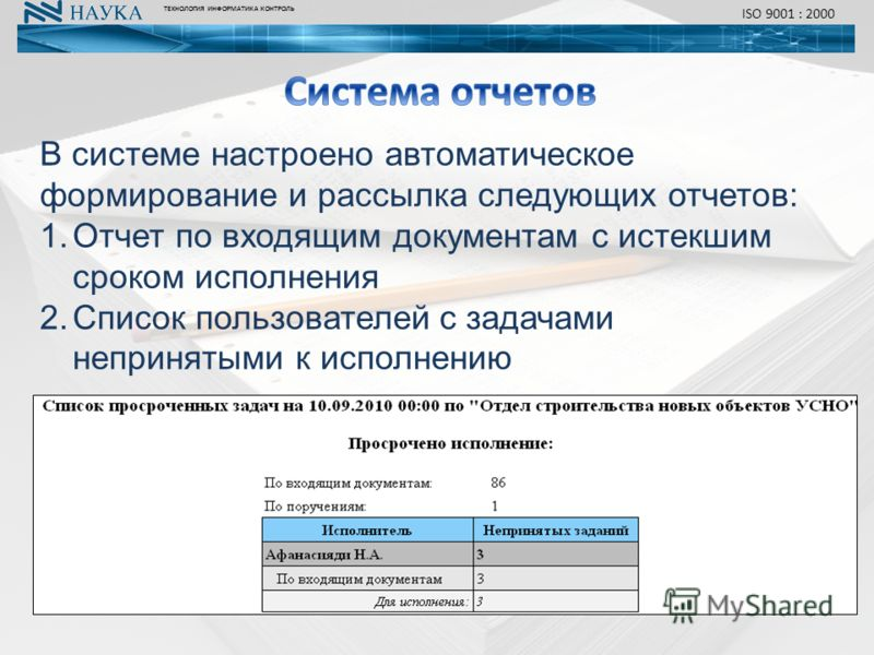 В системе настроено автоматическое формирование и рассылка следующих отчетов: 1.Отчет по входящим документам с истекшим сроком исполнения 2.Список пользователей с задачами непринятыми к исполнению ТЕХНОЛОГИЯ ИНФОРМАТИКА КОНТРОЛЬ ISO 9001 : 2000