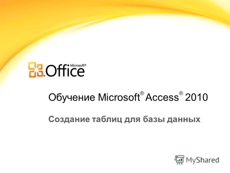 Обучение Microsoft ® Access ® 2010 Создание таблиц для базы данных