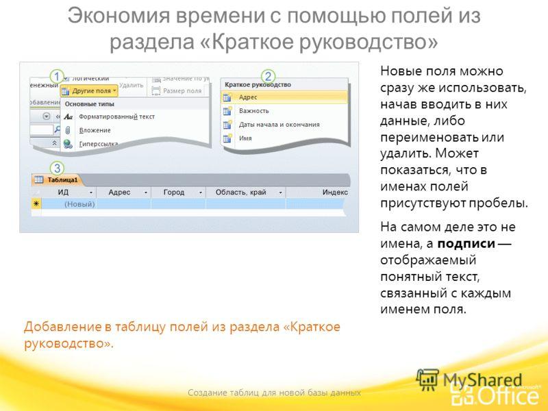 Экономия времени с помощью полей из раздела «Краткое руководство» Создание таблиц для новой базы данных Добавление в таблицу полей из раздела «Краткое руководство». Новые поля можно сразу же использовать, начав вводить в них данные, либо переименоват