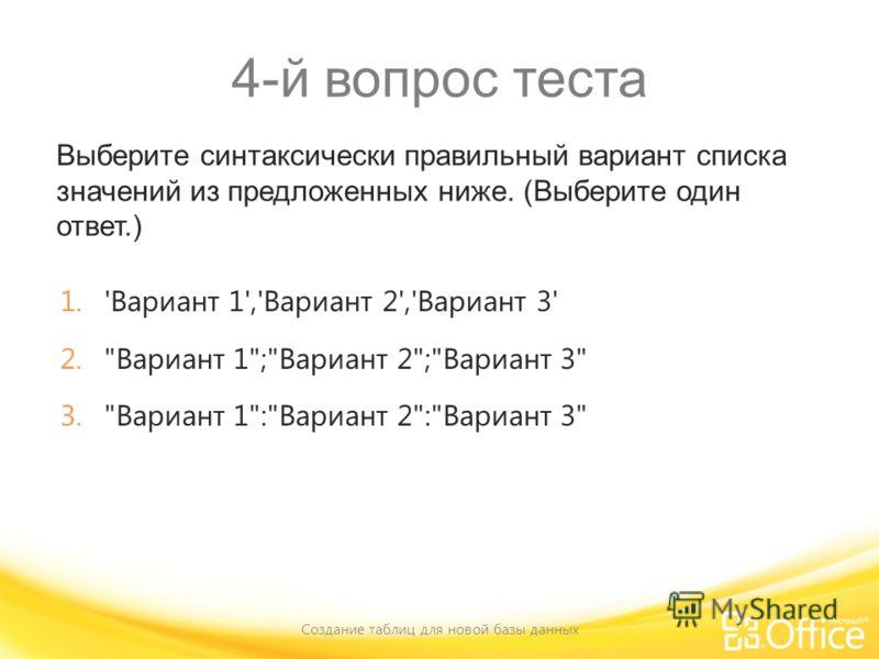 4-й вопрос теста Выберите синтаксически правильный вариант списка значений из предложенных ниже. (Выберите один ответ.) Создание таблиц для новой базы данных 1.'Вариант 1','Вариант 2','Вариант 3' 2.