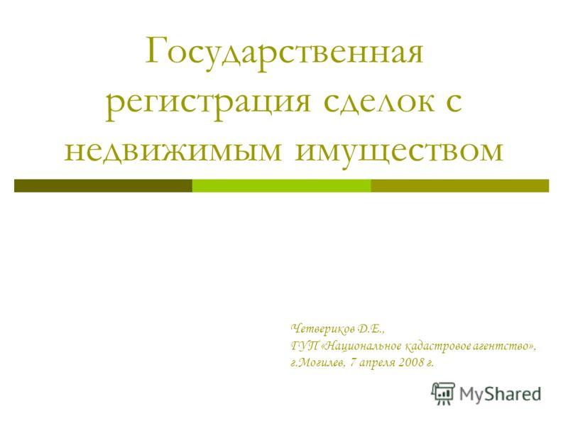 Государственная регистрация сделок с недвижимым имуществом Четвериков Д.Е., ГУП «Национальное кадастровое агентство», г.Могилев, 7 апреля 2008 г.