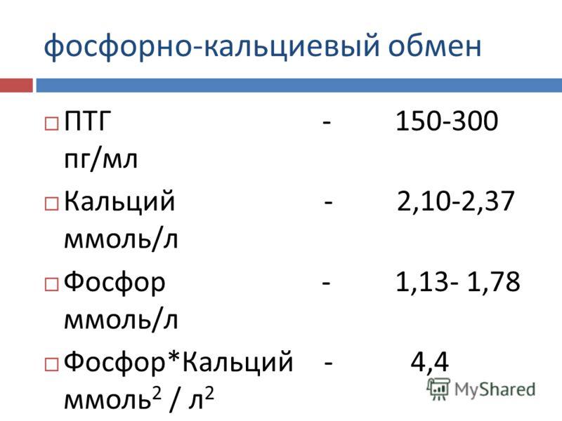 фосфорно - кальциевый обмен ПТГ - 150-300 пг / мл Кальций - 2,10-2,37 ммоль / л Фосфор - 1,13- 1,78 ммоль / л Фосфор * Кальций - 4,4 ммоль 2 / л 2