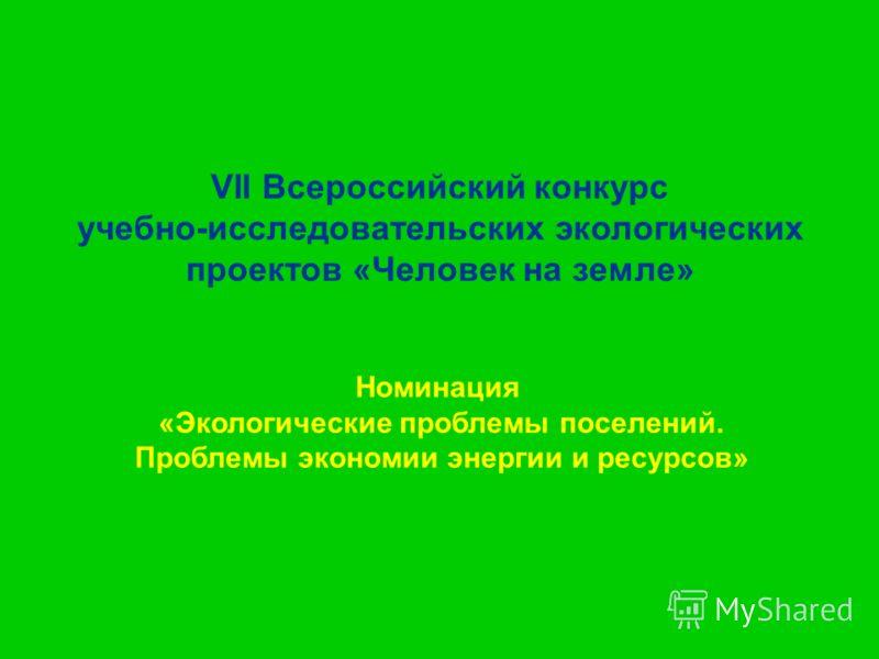VII Всероссийский конкурс учебно-исследовательских экологических проектов «Человек на земле» Номинация «Экологические проблемы поселений. Проблемы экономии энергии и ресурсов»