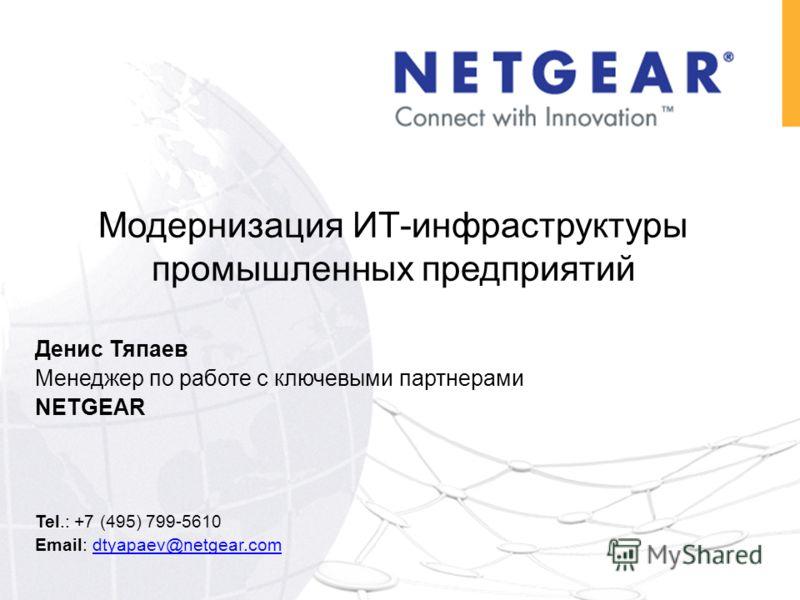 Денис Тяпаев Менеджер по работе с ключевыми партнерами NETGEAR Tel.: +7 (495) 799-5610 Email: dtyapaev@netgear.comdtyapaev@netgear.com Модернизация ИТ-инфраструктуры промышленных предприятий