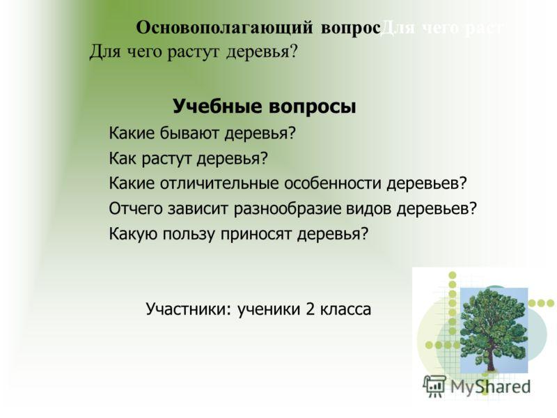 Основополагающий вопросДля чего раст Для чего растут деревья? Учебные вопросы Какие бывают деревья? Как растут деревья? Какие отличительные особенности деревьев? Отчего зависит разнообразие видов деревьев? Какую пользу приносят деревья? Участники: уч