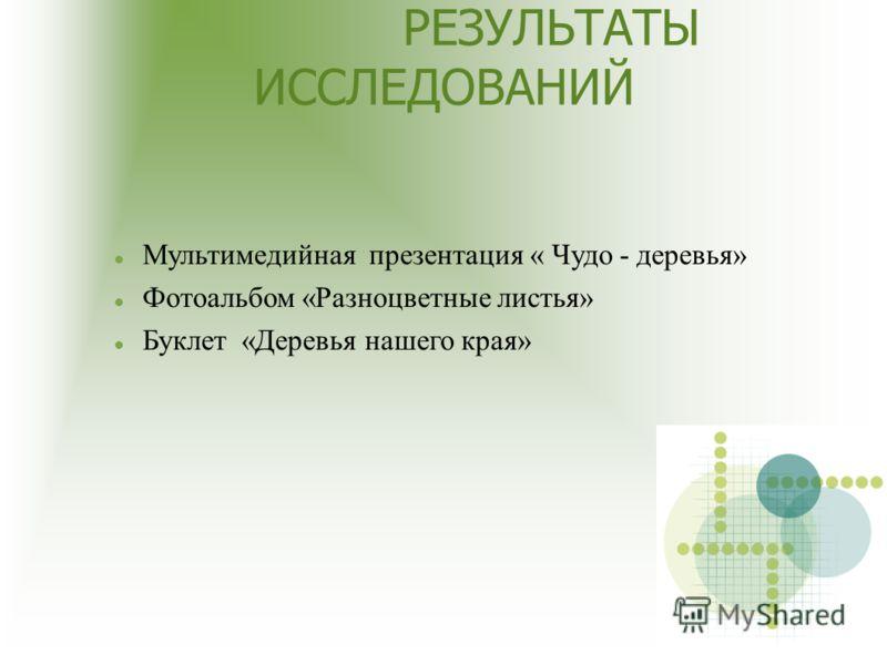 РЕЗУЛЬТАТЫ ИССЛЕДОВАНИЙ Мультимедийная презентация « Чудо - деревья» Фотоальбом «Разноцветные листья» Буклет «Деревья нашего края»