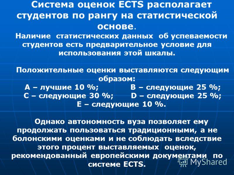 Система оценок ECTS располагает студентов по рангу на статистической основе. Наличие статистических данных об успеваемости студентов есть предварительное условие для использования этой шкалы. Положительные оценки выставляются следующим образом: А – л