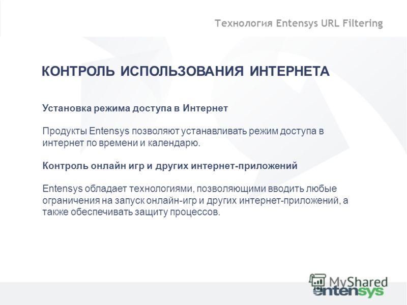 Установка режима доступа в Интернет Продукты Entensys позволяют устанавливать режим доступа в интернет по времени и календарю. Контроль онлайн игр и других интернет-приложений Entensys обладает технологиями, позволяющими вводить любые ограничения на