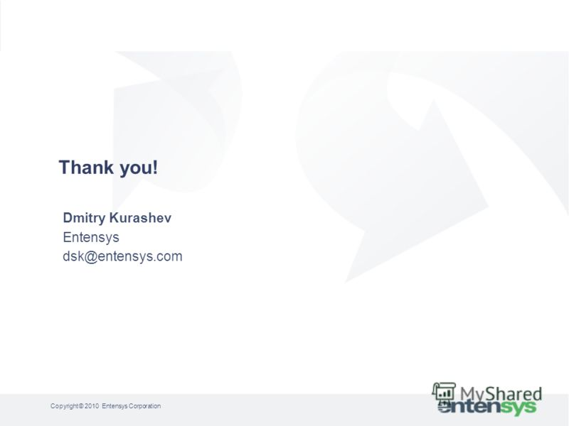 Dmitry Kurashev Entensys dsk@entensys.com Thank you! Copyright © 2010 Entensys Corporation