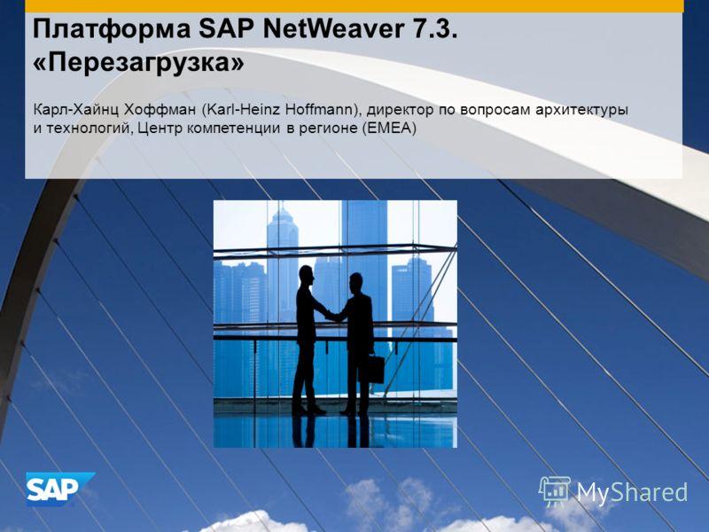 Платформа SAP NetWeaver 7.3. «Перезагрузка» Карл-Хайнц Хоффман (Karl-Heinz Hoffmann), директор по вопросам архитектуры и технологий, Центр компетенции в регионе (EMEA)