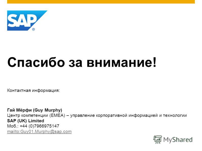Спасибо за внимание! Контактная информация: Гай Мёрфи (Guy Murphy) Центр компетенции (EMEA) – управление корпоративной информацией и технологии SAP (UK) Limited Моб.: +44 (0)7966975147 mailto:Guy01.Murphy@sap.com mailto:Guy01.Murphy@sap.com