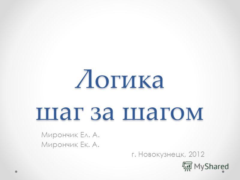 Логика шаг за шагом Мирончик Ел. А. Мирончик Ек. А. г. Новокузнецк, 2012