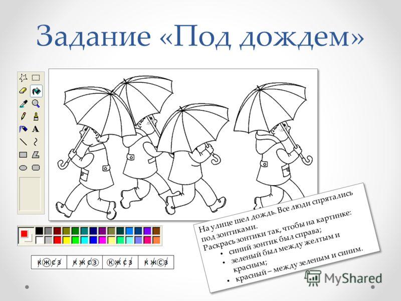 Задание «Под дождем» На улице шел дождь. Все люди спрятались под зонтиками. Раскрась зонтики так, чтобы на картинке: синий зонтик был справа; зеленый был между желтым и красным; красный – между зеленым и синим. На улице шел дождь. Все люди спрятались