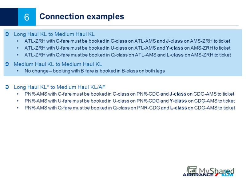 6 Connection examples Long Haul KL to Medium Haul KL ATL-ZRH with C-fare must be booked in C-class on ATL-AMS and J-class on AMS-ZRH to ticket ATL-ZRH with U-fare must be booked in U-class on ATL-AMS and Y-class on AMS-ZRH to ticket ATL-ZRH with Q-fa