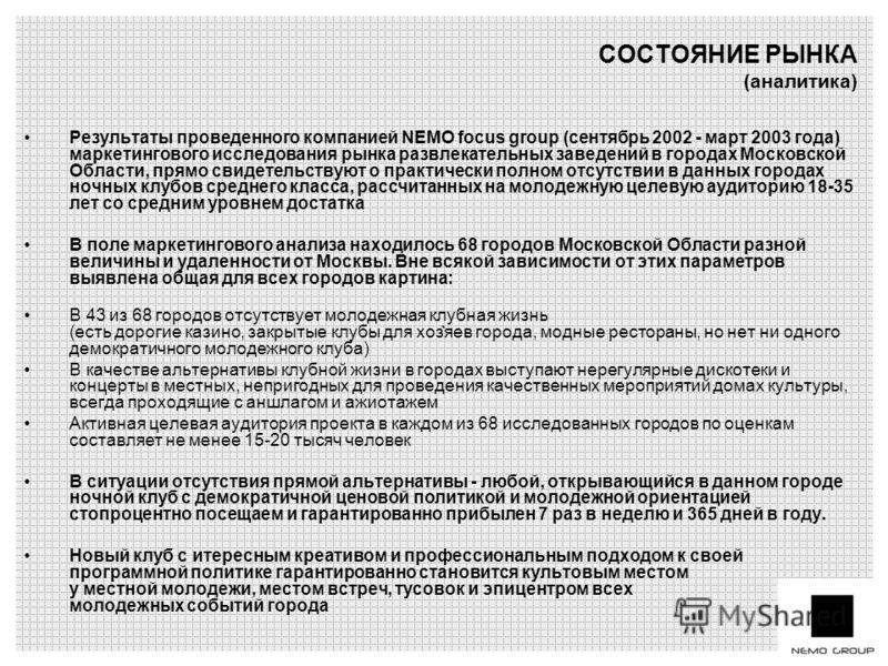 ` Результаты проведенного компанией NEMO focus group (сентябрь 2002 - март 2003 года) маркетингового исследования рынка развлекательных заведений в городах Московской Области, прямо свидетельствуют о практически полном отсутствии в данных городах ноч