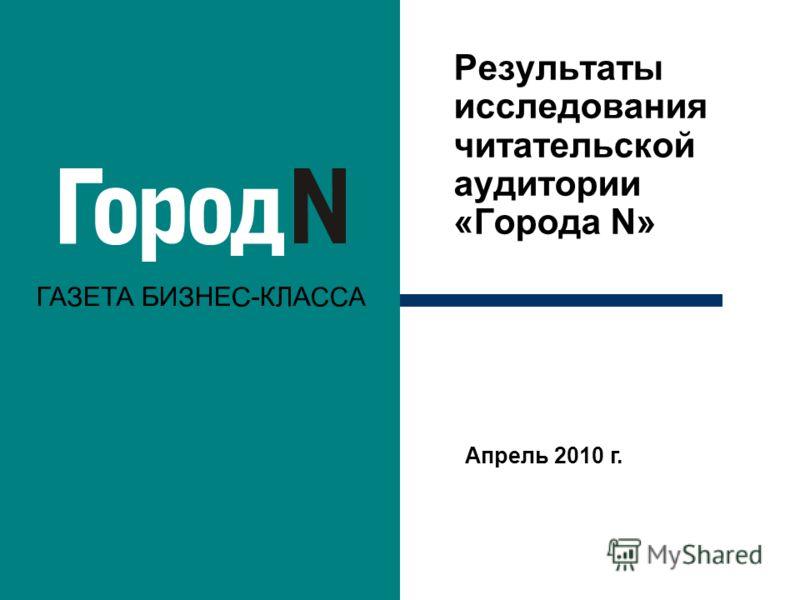 Результаты исследования читательской аудитории «Города N» Апрель 2010 г.