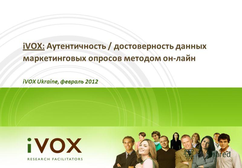 iVOX: Аутентичность / достоверность данных маркетинговых опросов методом он-лайн iVOX Ukraine, февраль 2012