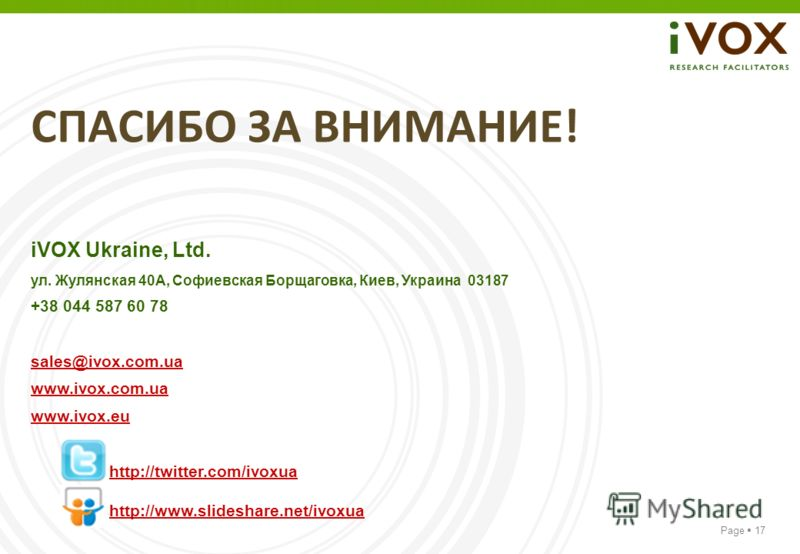 Page 17 СПАСИБО ЗА ВНИМАНИЕ! iVOX Ukraine, Ltd. ул. Жулянская 40A, Софиевская Борщаговка, Киев, Украина 03187 +38 044 587 60 78 sales@ivox.com.ua www.ivox.com.ua www.ivox.eu http://twitter.com/ivoxua http://www.slideshare.net/ivoxua
