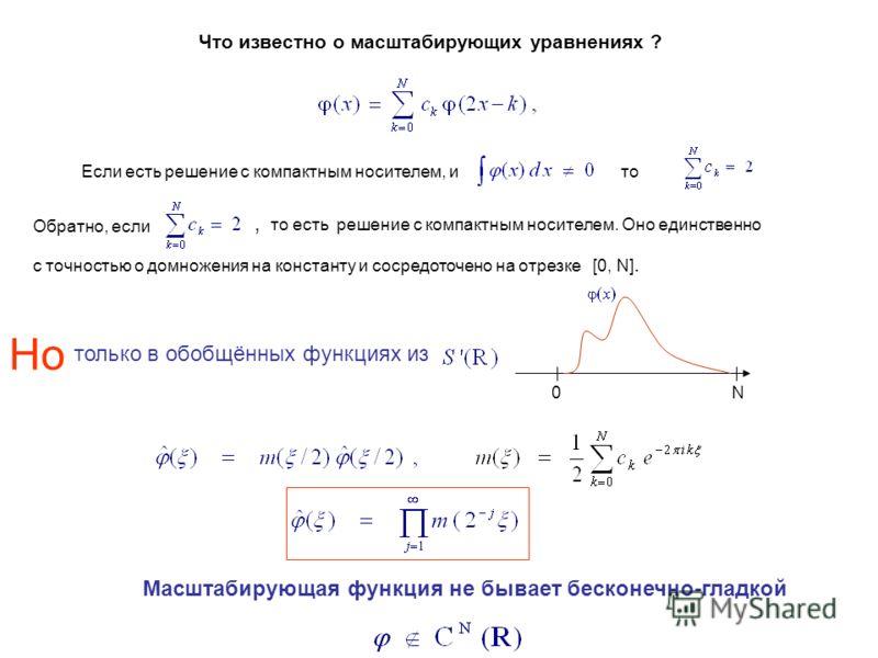 Если есть решение с компактным носителем, и Что известно о масштабирующих уравнениях ? Обратно, если, то есть решение с компактным носителем. Оно единственно с точностью о домножения на константу и сосредоточено на отрезке [0, N]. Но только в обобщён