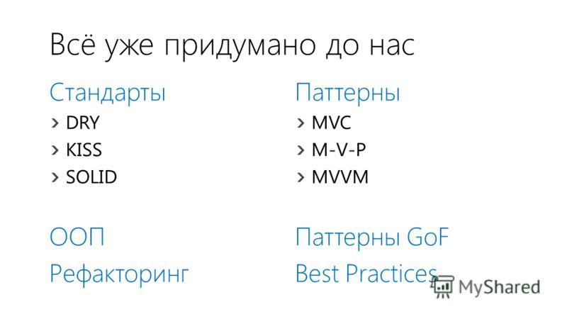 Всё уже придумано до нас Стандарты DRY KISS SOLID ООП Рефакторинг Паттерны MVC M-V-P MVVM Паттерны GoF Best Practices