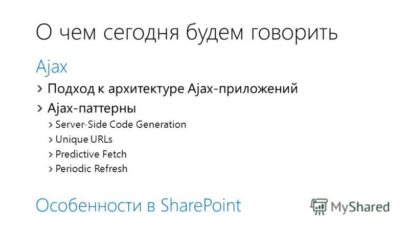 О чем сегодня будем говорить Ajax Подход к архитектуре Ajax-приложений Ajax-паттерны Server-Side Code Generation Unique URLs Predictive Fetch Periodic Refresh Особенности в SharePoint